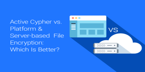 Active Cypher VS Platform and Server-based File Encryption